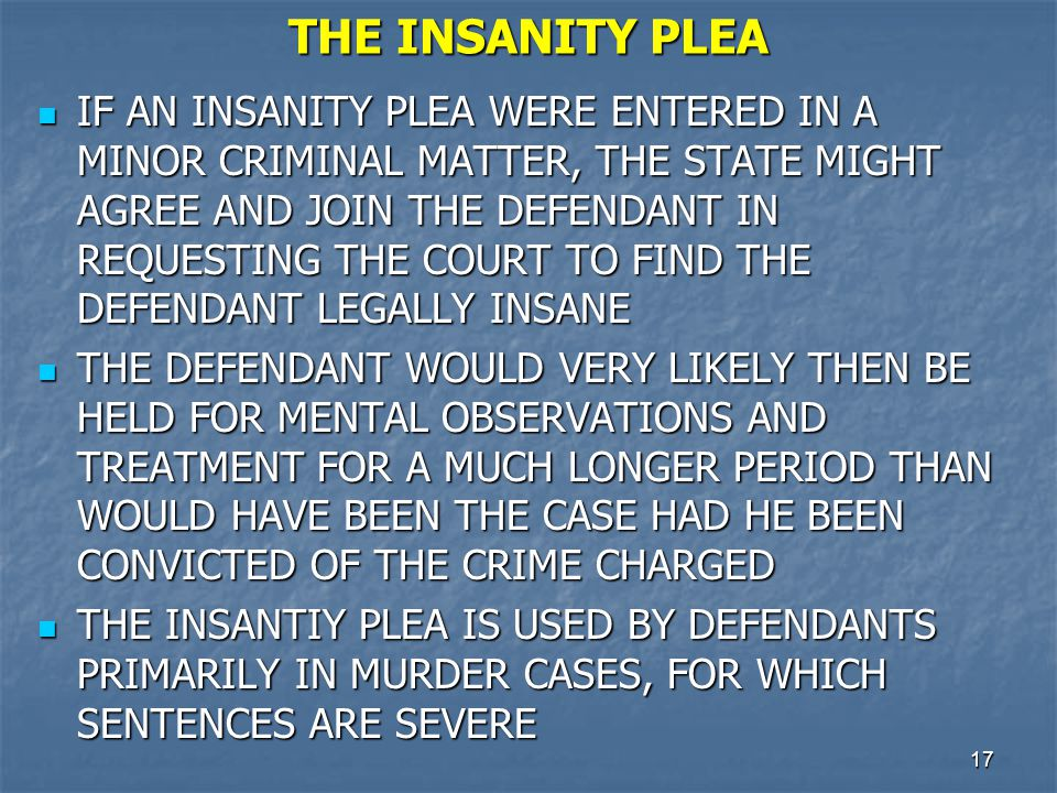 18 THE INSANITY PLEA (Cont.) THE TRIAL WOULD THEN BE BIFURCATED, WITH THE FIRST PART OF THE TRIAL DETERMINING GUILT OR INNOCENCE OF THE CHARGE AND THE SECOND PART DETERMINING WHETHER THE DEFENDANT WAS LEGALLY INSANE WHEN THE CRIMINAL ACT WAS COMMITTED THE TRIAL WOULD THEN BE BIFURCATED, WITH THE FIRST PART OF THE TRIAL DETERMINING GUILT OR INNOCENCE OF THE CHARGE AND THE SECOND PART DETERMINING WHETHER THE DEFENDANT WAS LEGALLY INSANE WHEN THE CRIMINAL ACT WAS COMMITTED MOST STATES PLACE THE BURDEN ON A DEFENDANT USING THE INSANITY PLEA TO COME FORWARD WITH EVIDENCE SHOWING THAT HE/SHE WAS SO MENTALLY DISEASED OR DEFECTIVE THAT HE/SHE WAS UNABLE TO FORMULATE THE MENTAL INTENT TO COMMIT THE CRIME CHARGED MOST STATES PLACE THE BURDEN ON A DEFENDANT USING THE INSANITY PLEA TO COME FORWARD WITH EVIDENCE SHOWING THAT HE/SHE WAS SO MENTALLY DISEASED OR DEFECTIVE THAT HE/SHE WAS UNABLE TO FORMULATE THE MENTAL INTENT TO COMMIT THE CRIME CHARGED