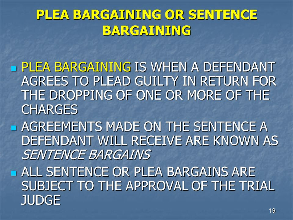 20 PLEA BARGAINING OR SENTENCE BARGAINING (Cont.) THE MAIN DANGERS IN THE PRESENT SYSTEM OF NONTRIAL DISPOSITIONS LIE IN THE FACT THAT IT IS SO INFORMAL AND INVISIBLE THAT IT GIVES RISE TO FEARS THAT IT DOES NOT OPERATE FAIRLY OR THAT IT DOES NOT ACCURATELY IDENTIFY THOS WHO SHOULD BE PROSECUTED AND WHAT DISPOSITION SHOULD BE MADE IN THEIR CASES THE MAIN DANGERS IN THE PRESENT SYSTEM OF NONTRIAL DISPOSITIONS LIE IN THE FACT THAT IT IS SO INFORMAL AND INVISIBLE THAT IT GIVES RISE TO FEARS THAT IT DOES NOT OPERATE FAIRLY OR THAT IT DOES NOT ACCURATELY IDENTIFY THOS WHO SHOULD BE PROSECUTED AND WHAT DISPOSITION SHOULD BE MADE IN THEIR CASES THERE ARE DISTURBING OPPORTUNITIES FOR COERCION AND OVER REACHING, AS WELL AS FOR UNDUE LENIENCY THERE ARE DISTURBING OPPORTUNITIES FOR COERCION AND OVER REACHING, AS WELL AS FOR UNDUE LENIENCY THE VERY INFORMALITY AND FLEXIBILITY OF THE PROCEDURES ARE SOURCES OF POTENTIAL USEFULNESS AND OF ABUSE THE VERY INFORMALITY AND FLEXIBILITY OF THE PROCEDURES ARE SOURCES OF POTENTIAL USEFULNESS AND OF ABUSE