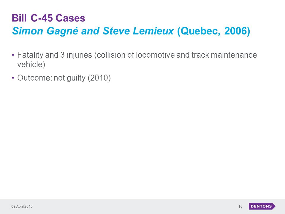 Bill C-45 Cases 08 April 201510 Fatality and 3 injuries (collision of locomotive and track maintenance vehicle) Outcome: not guilty (2010) Simon Gagné and Steve Lemieux (Quebec, 2006)