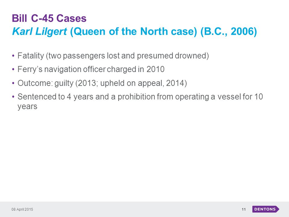 Bill C-45 Cases 08 April 201511 Fatality (two passengers lost and presumed drowned) Ferry's navigation officer charged in 2010 Outcome: guilty (2013; upheld on appeal, 2014) Sentenced to 4 years and a prohibition from operating a vessel for 10 years Karl Lilgert (Queen of the North case) (B.C., 2006)