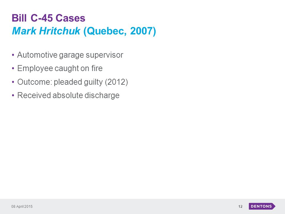 Bill C-45 Cases 08 April 201512 Automotive garage supervisor Employee caught on fire Outcome: pleaded guilty (2012) Received absolute discharge Mark Hritchuk (Quebec, 2007)