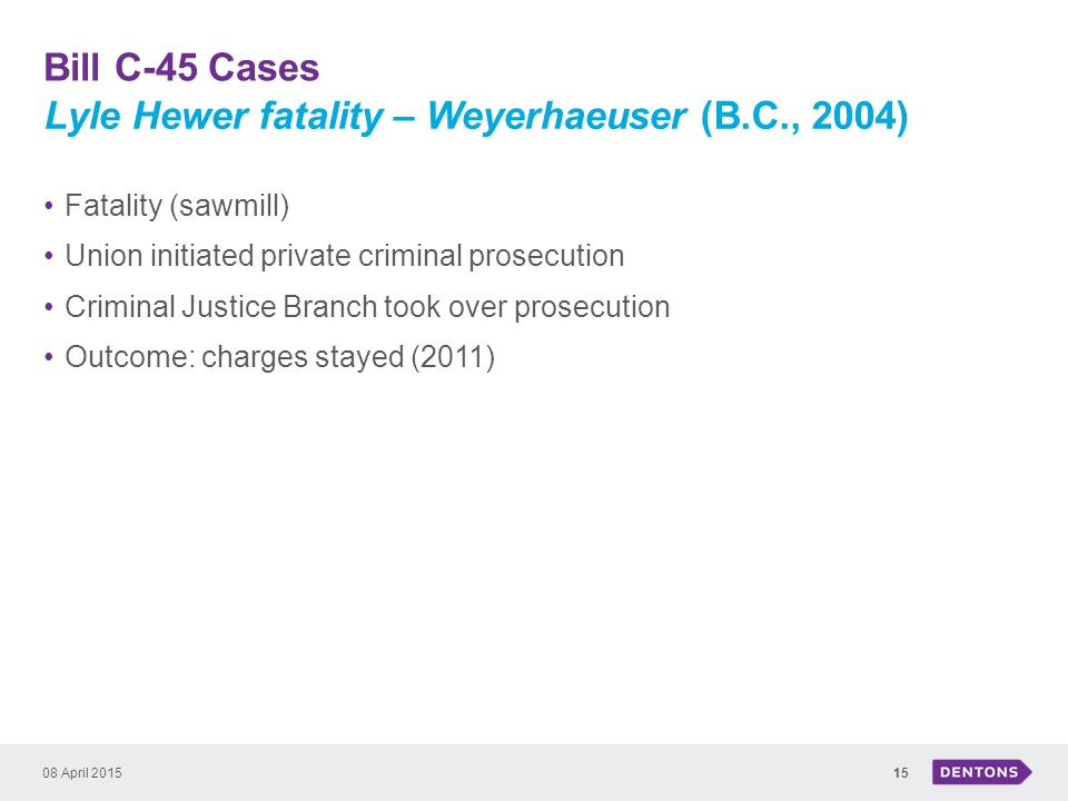 Bill C-45 Cases 08 April 201515 Fatality (sawmill) Union initiated private criminal prosecution Criminal Justice Branch took over prosecution Outcome: charges stayed (2011) Lyle Hewer fatality – Weyerhaeuser (B.C., 2004)