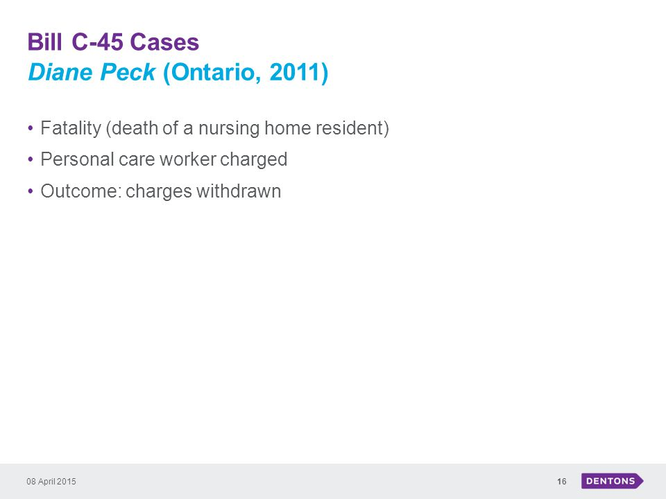 Bill C-45 Cases 08 April 201516 Fatality (death of a nursing home resident) Personal care worker charged Outcome: charges withdrawn Diane Peck (Ontario, 2011)