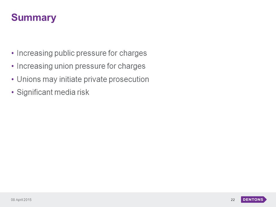 Summary Increasing public pressure for charges Increasing union pressure for charges Unions may initiate private prosecution Significant media risk 08 April 201522
