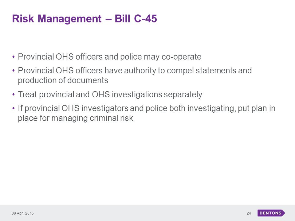 Risk Management – Bill C-45 Provincial OHS officers and police may co-operate Provincial OHS officers have authority to compel statements and production of documents Treat provincial and OHS investigations separately If provincial OHS investigators and police both investigating, put plan in place for managing criminal risk 08 April 201524