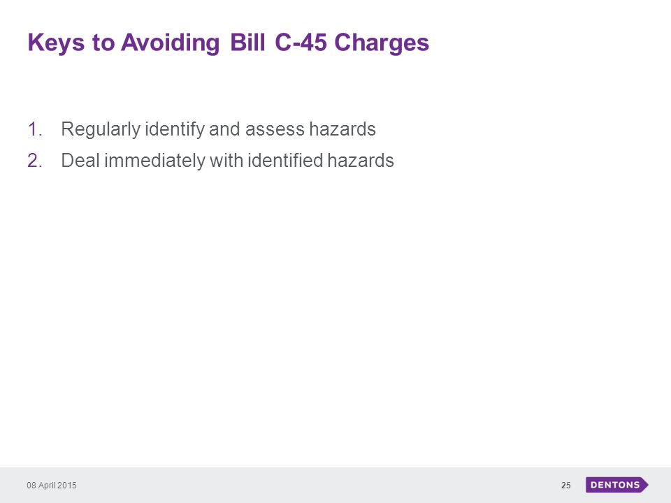 Keys to Avoiding Bill C-45 Charges 1.Regularly identify and assess hazards 2.Deal immediately with identified hazards 08 April 201525