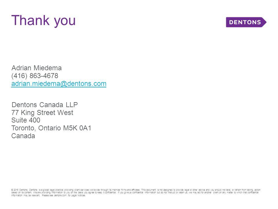 Adrian Miedema (416) 863-4678 adrian.miedema@dentons.com adrian.miedema@dentons.com Dentons Canada LLP 77 King Street West Suite 400 Toronto, Ontario M5K 0A1 Canada Thank you © 2015 Dentons.