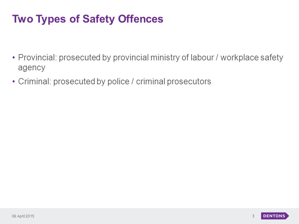 Two Types of Safety Offences Provincial: prosecuted by provincial ministry of labour / workplace safety agency Criminal: prosecuted by police / criminal prosecutors 08 April 20153