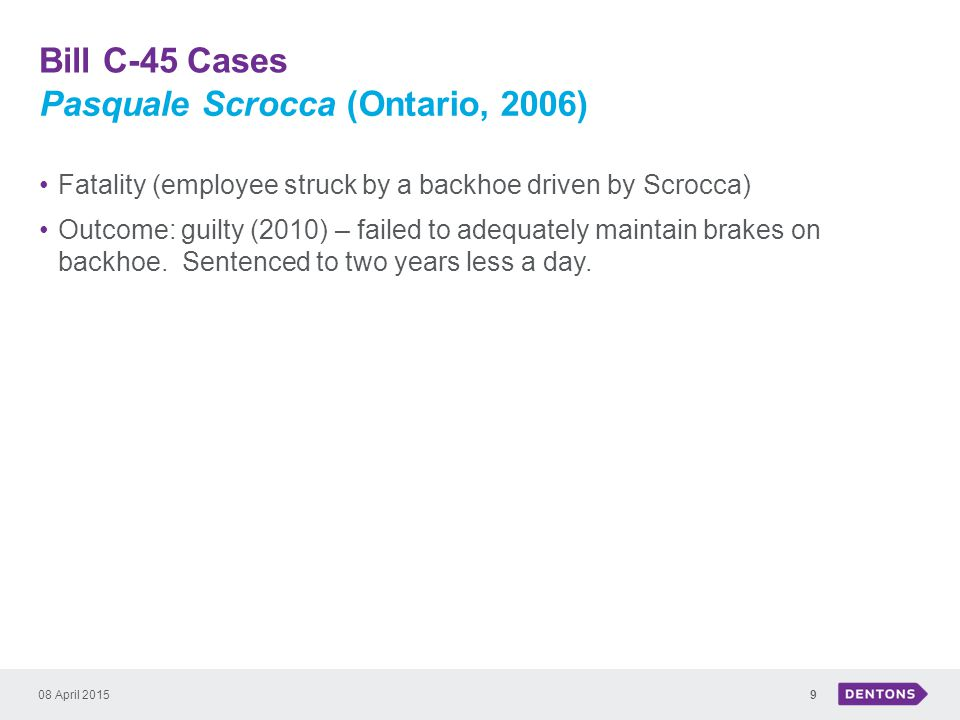 Bill C-45 Cases 08 April 20159 Fatality (employee struck by a backhoe driven by Scrocca) Outcome: guilty (2010) – failed to adequately maintain brakes on backhoe.