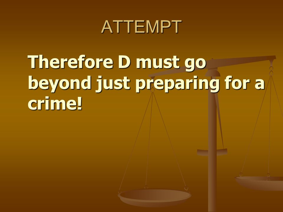 ATTEMPT Therefore D must go beyond just preparing for a crime!