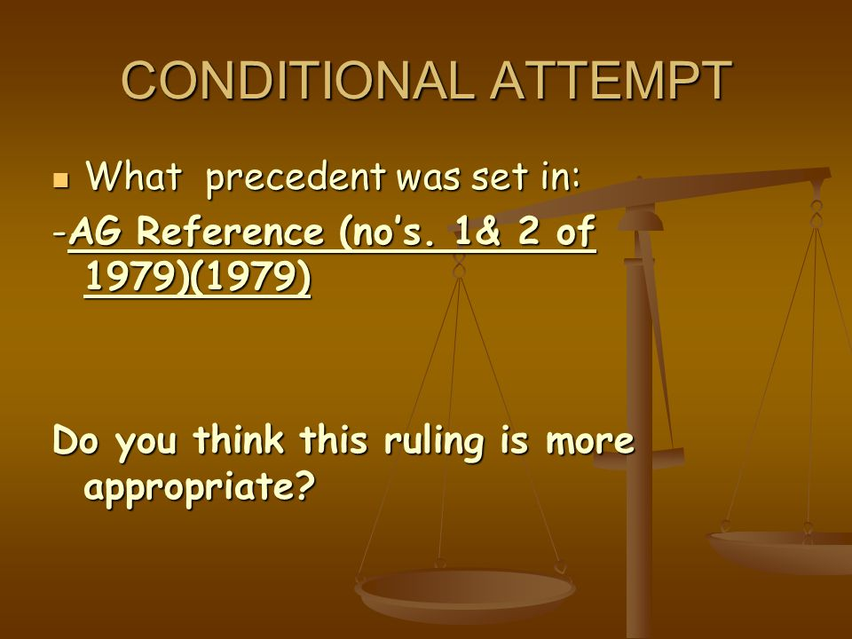 CONDITIONAL ATTEMPT What precedent was set in: What precedent was set in: -AG Reference (no's. 1& 2 of 1979)(1979) Do you think this ruling is more ap