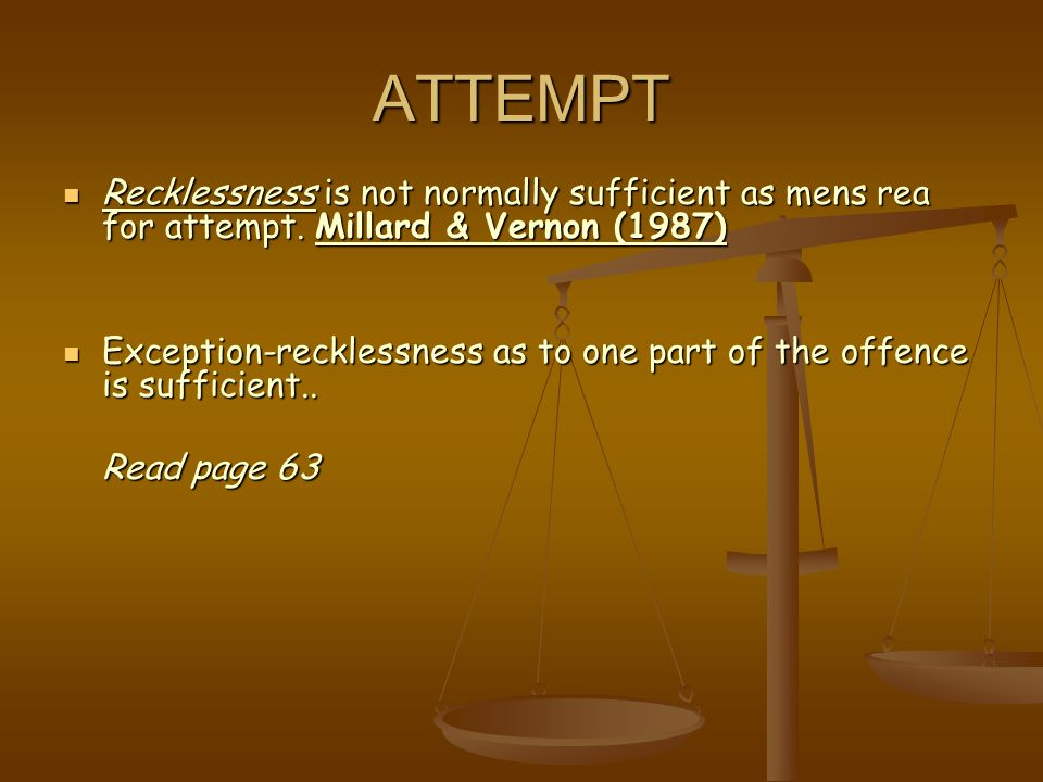 ATTEMPT Recklessness is not normally sufficient as mens rea for attempt. Millard & Vernon (1987) Recklessness is not normally sufficient as mens rea f