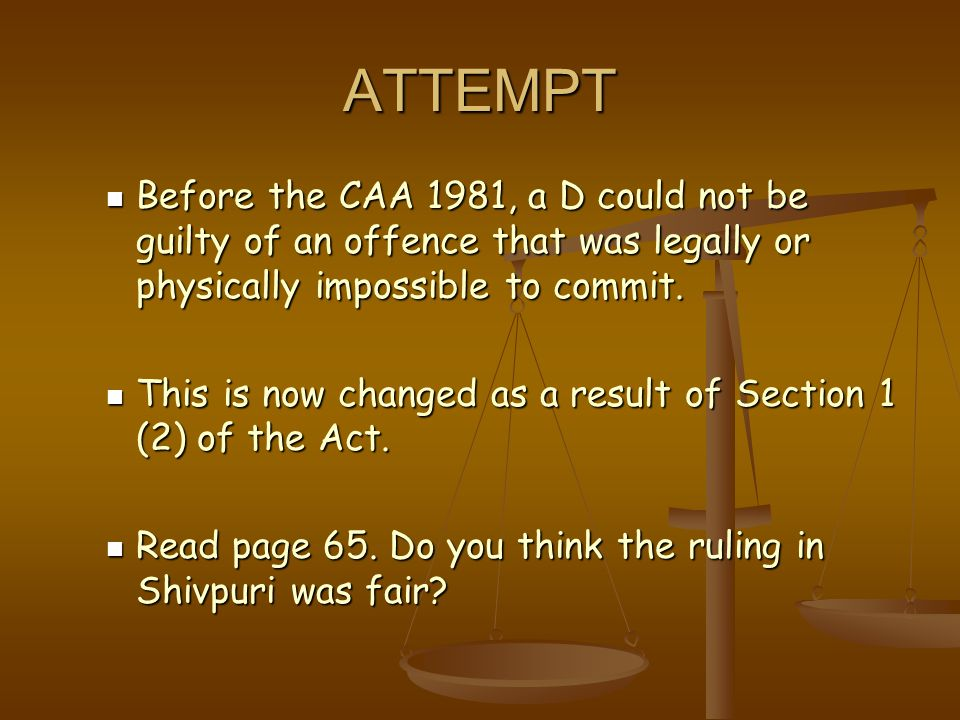 ATTEMPT Before the CAA 1981, a D could not be guilty of an offence that was legally or physically impossible to commit. Before the CAA 1981, a D could