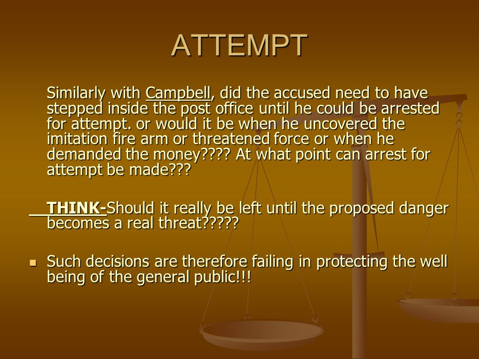ATTEMPT Similarly with Campbell, did the accused need to have stepped inside the post office until he could be arrested for attempt. or would it be wh