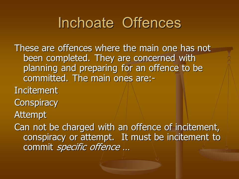 Inchoate Offences These are offences where the main one has not been completed. They are concerned with planning and preparing for an offence to be co