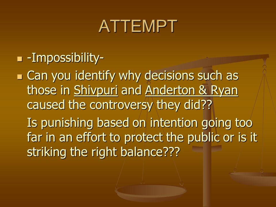 ATTEMPT -Impossibility- -Impossibility- Can you identify why decisions such as those in Shivpuri and Anderton & Ryan caused the controversy they did??