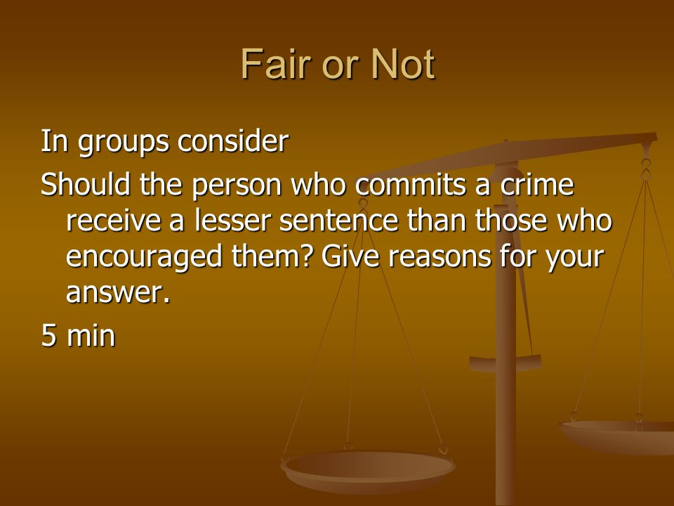 Fair or Not In groups consider Should the person who commits a crime receive a lesser sentence than those who encouraged them? Give reasons for your a