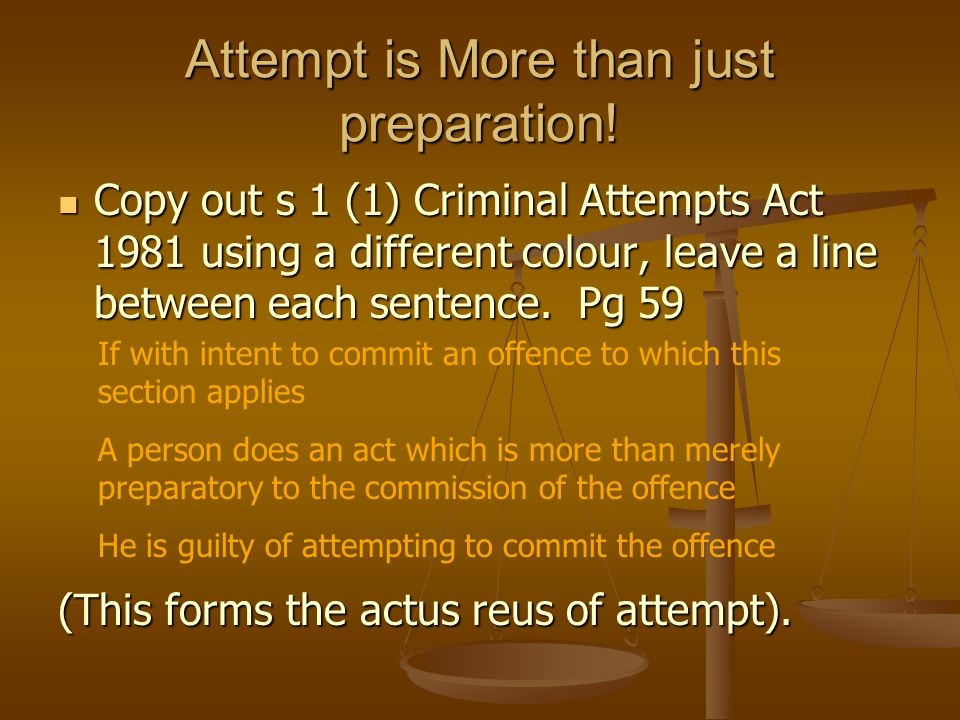 Attempt is More than just preparation! Copy out s 1 (1) Criminal Attempts Act 1981 using a different colour, leave a line between each sentence. Pg 59