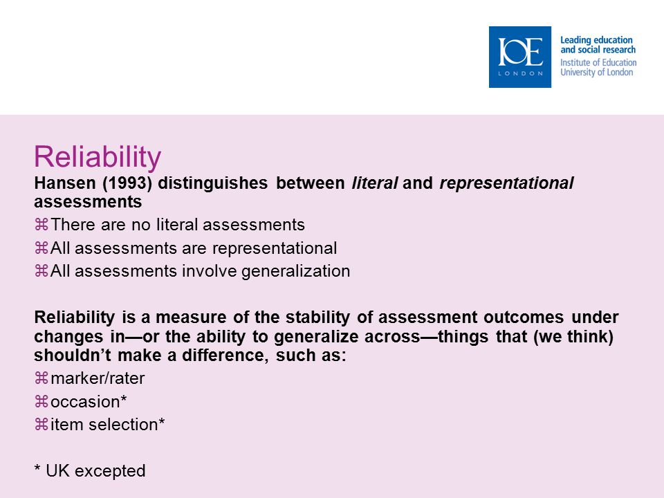 Reliability Hansen (1993) distinguishes between literal and representational assessments  There are no literal assessments  All assessments are representational  All assessments involve generalization Reliability is a measure of the stability of assessment outcomes under changes in—or the ability to generalize across—things that (we think) shouldn't make a difference, such as:  marker/rater  occasion*  item selection* * UK excepted