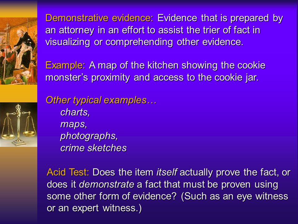 Real Evidence (physical): evidence that consists of physical objects that can be offered into evidence. Example: The cookie jar with the cookie monste