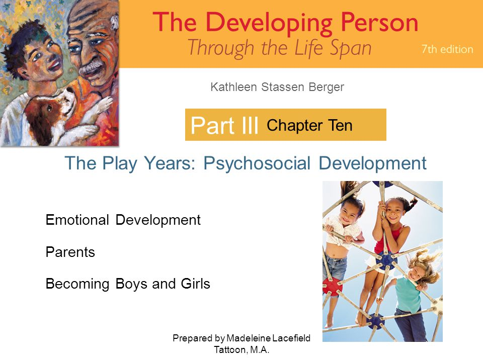 Kathleen Stassen Berger Prepared by Madeleine Lacefield Tattoon, M.A. 1 Part III The Play Years: Psychosocial Development Chapter Ten Emotional Develo