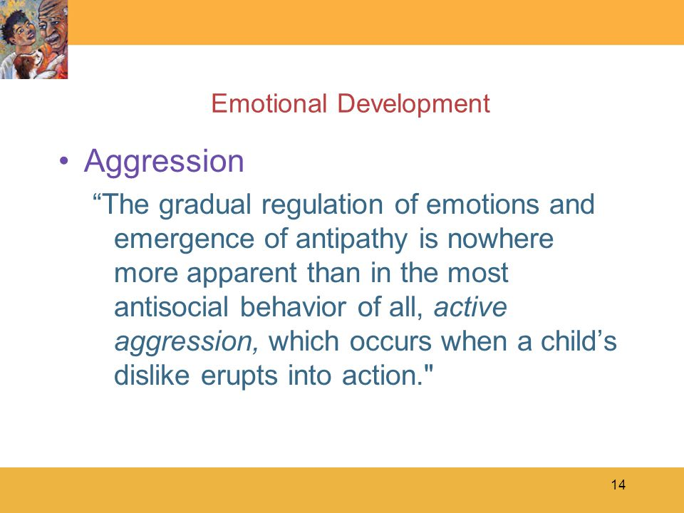 "14 Emotional Development Aggression ""The gradual regulation of emotions and emergence of antipathy is nowhere more apparent than in the most antisocia"