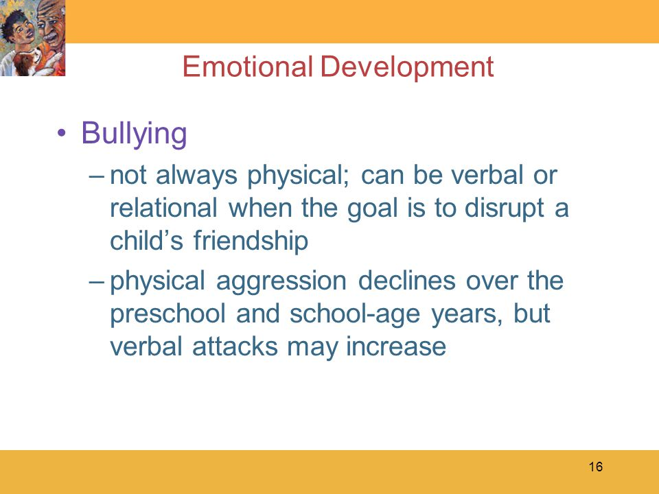 16 Emotional Development Bullying –not always physical; can be verbal or relational when the goal is to disrupt a child's friendship –physical aggress