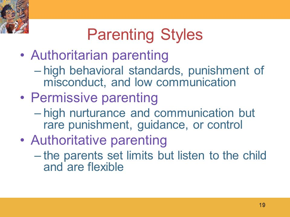 19 Parenting Styles Authoritarian parenting –high behavioral standards, punishment of misconduct, and low communication Permissive parenting –high nur