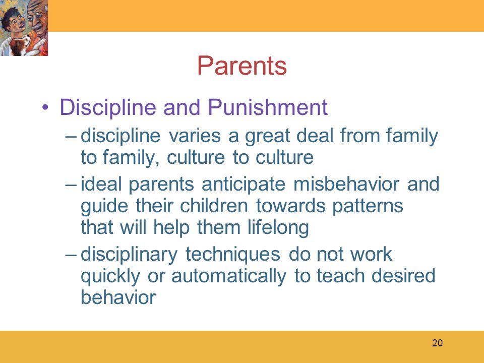20 Parents Discipline and Punishment –discipline varies a great deal from family to family, culture to culture –ideal parents anticipate misbehavior a