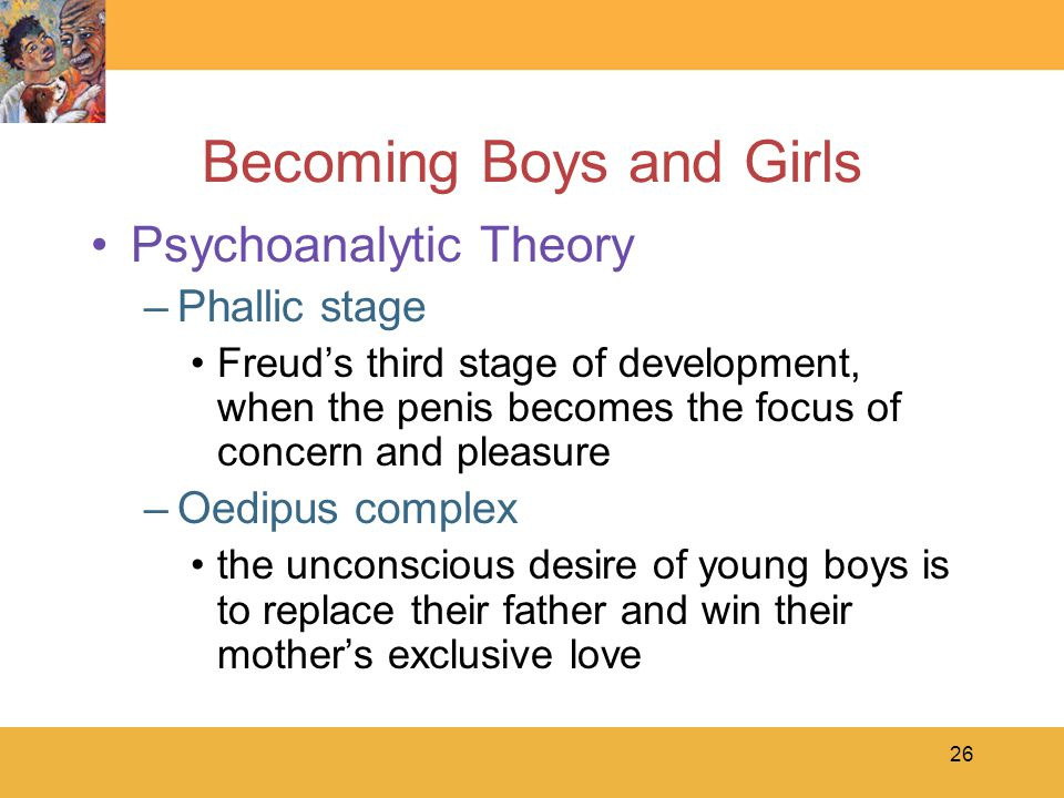 26 Becoming Boys and Girls Psychoanalytic Theory –Phallic stage Freud's third stage of development, when the penis becomes the focus of concern and pl