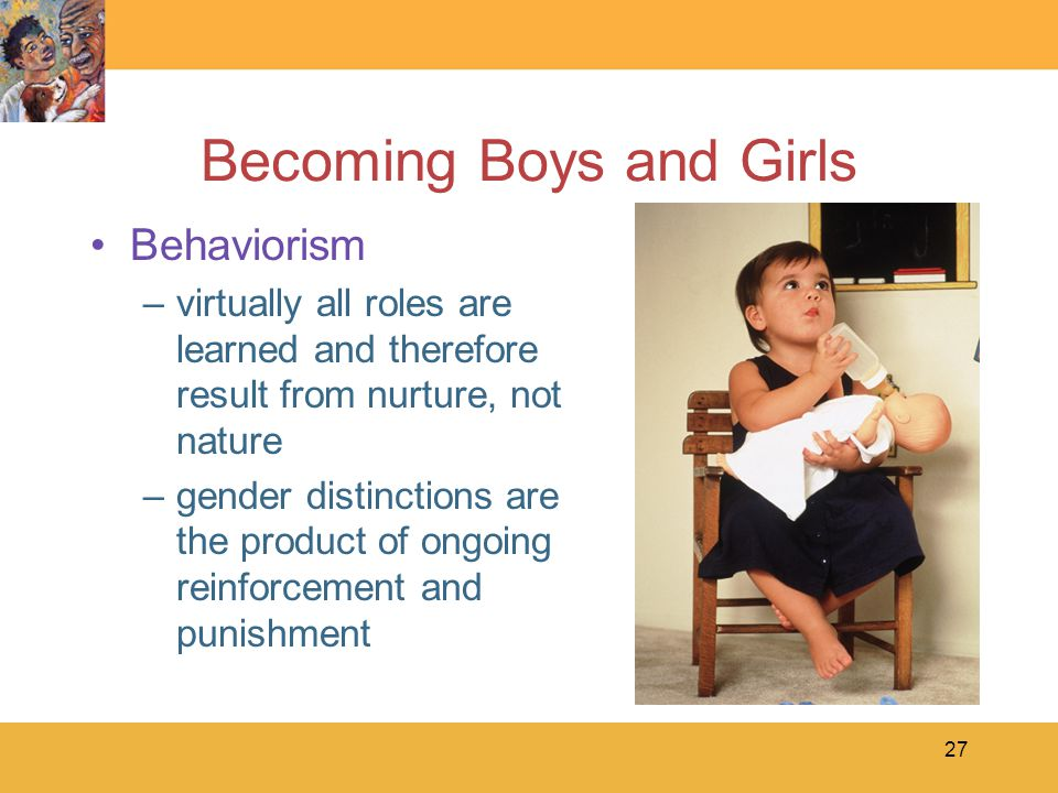 27 Becoming Boys and Girls Behaviorism –virtually all roles are learned and therefore result from nurture, not nature –gender distinctions are the pro