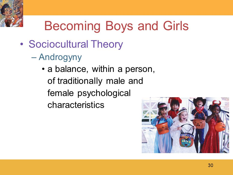 30 Becoming Boys and Girls Sociocultural Theory –Androgyny a balance, within a person, of traditionally male and female psychological characteristics