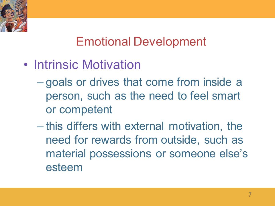 7 Emotional Development Intrinsic Motivation –goals or drives that come from inside a person, such as the need to feel smart or competent –this differ