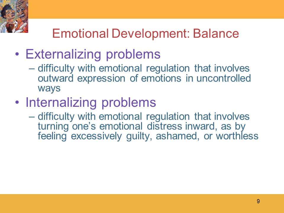 9 Emotional Development: Balance Externalizing problems –difficulty with emotional regulation that involves outward expression of emotions in uncontro