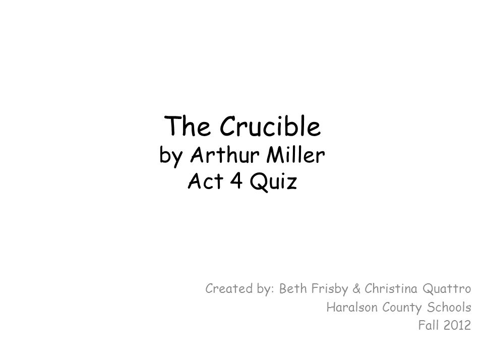 The Crucible by Arthur Miller Act 4 Quiz Created by: Beth Frisby & Christina Quattro Haralson County Schools Fall 2012