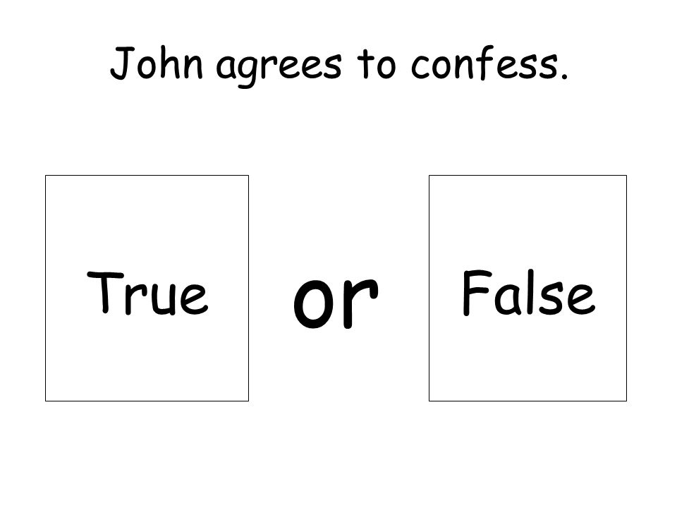 John agrees to confess. or TrueFalse