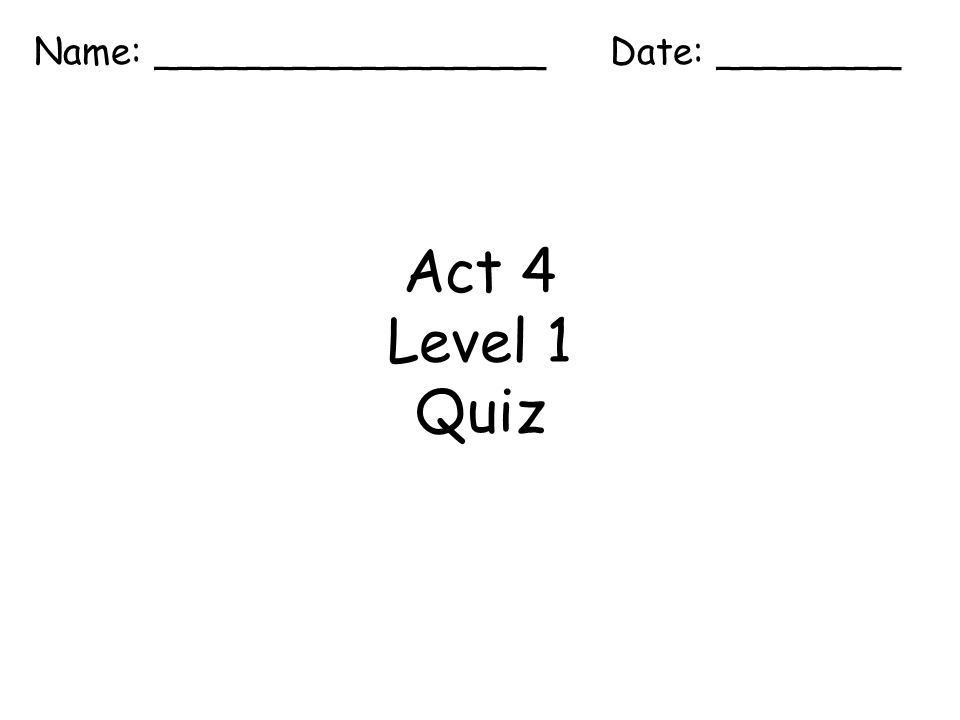 Act 4 Level 1 Quiz Name: _________________ Date: ________