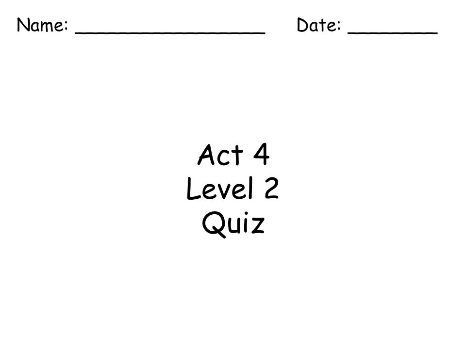 Act 4 Level 2 Quiz Name: _________________ Date: ________