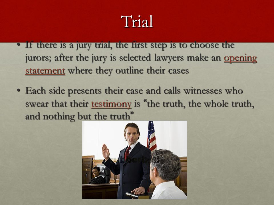 Trial If there is a jury trial, the first step is to choose the jurors; after the jury is selected lawyers make an opening statement where they outline their cases If there is a jury trial, the first step is to choose the jurors; after the jury is selected lawyers make an opening statement where they outline their cases Each side presents their case and calls witnesses who swear that their testimony is the truth, the whole truth, and nothing but the truth Each side presents their case and calls witnesses who swear that their testimony is the truth, the whole truth, and nothing but the truth