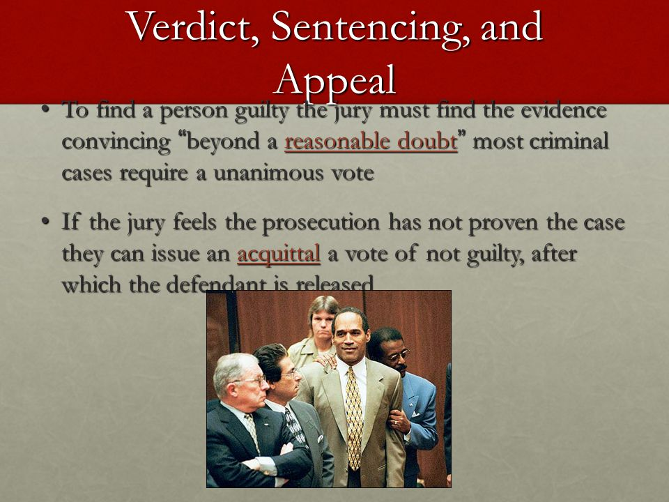 Verdict, Sentencing, and Appeal To find a person guilty the jury must find the evidence convincing beyond a reasonable doubt most criminal cases require a unanimous vote To find a person guilty the jury must find the evidence convincing beyond a reasonable doubt most criminal cases require a unanimous vote If the jury feels the prosecution has not proven the case they can issue an acquittal a vote of not guilty, after which the defendant is released If the jury feels the prosecution has not proven the case they can issue an acquittal a vote of not guilty, after which the defendant is released