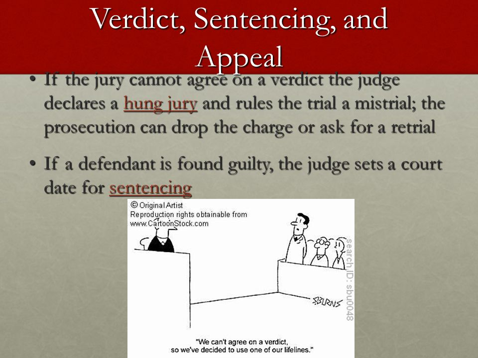 Verdict, Sentencing, and Appeal If the jury cannot agree on a verdict the judge declares a hung jury and rules the trial a mistrial; the prosecution can drop the charge or ask for a retrial If the jury cannot agree on a verdict the judge declares a hung jury and rules the trial a mistrial; the prosecution can drop the charge or ask for a retrial If a defendant is found guilty, the judge sets a court date for sentencing If a defendant is found guilty, the judge sets a court date for sentencing