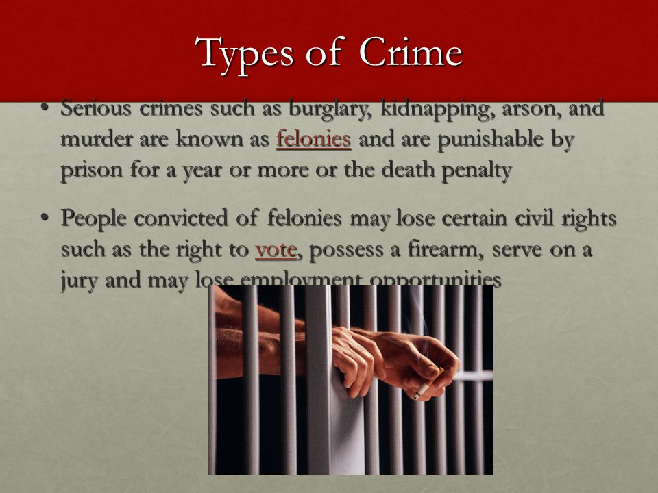 Types of Crime Serious crimes such as burglary, kidnapping, arson, and murder are known as felonies and are punishable by prison for a year or more or the death penalty Serious crimes such as burglary, kidnapping, arson, and murder are known as felonies and are punishable by prison for a year or more or the death penalty People convicted of felonies may lose certain civil rights such as the right to vote, possess a firearm, serve on a jury and may lose employment opportunities People convicted of felonies may lose certain civil rights such as the right to vote, possess a firearm, serve on a jury and may lose employment opportunities