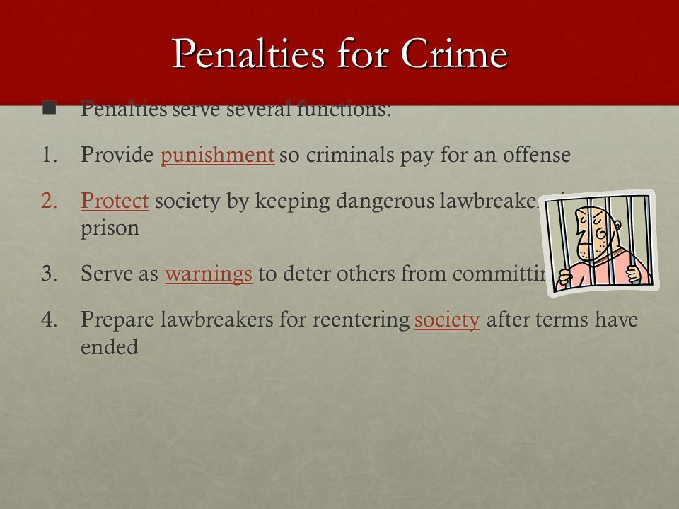 Penalties for Crime Penalties serve several functions: Penalties serve several functions: 1.Provide punishment so criminals pay for an offense 2.Protect society by keeping dangerous lawbreakers in prison 3.Serve as warnings to deter others from committing crimes 4.Prepare lawbreakers for reentering society after terms have ended