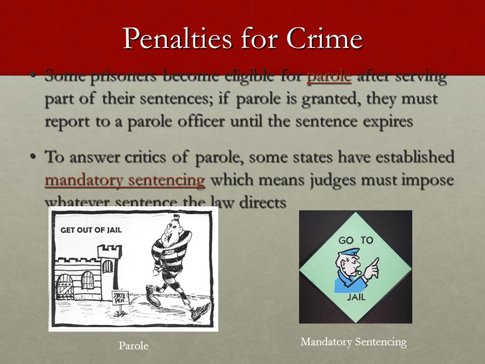 Penalties for Crime Some prisoners become eligible for parole after serving part of their sentences; if parole is granted, they must report to a parole officer until the sentence expires Some prisoners become eligible for parole after serving part of their sentences; if parole is granted, they must report to a parole officer until the sentence expires To answer critics of parole, some states have established mandatory sentencing which means judges must impose whatever sentence the law directs To answer critics of parole, some states have established mandatory sentencing which means judges must impose whatever sentence the law directs Parole Mandatory Sentencing