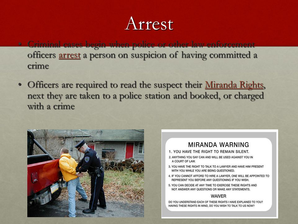 Arrest Criminal cases begin when police or other law enforcement officers arrest a person on suspicion of having committed a crime Criminal cases begin when police or other law enforcement officers arrest a person on suspicion of having committed a crime Officers are required to read the suspect their Miranda Rights, next they are taken to a police station and booked, or charged with a crime Officers are required to read the suspect their Miranda Rights, next they are taken to a police station and booked, or charged with a crime