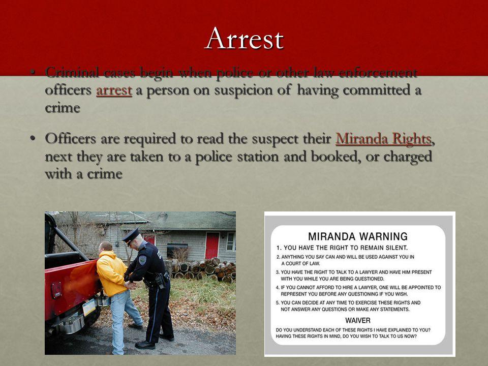 Arrest Criminal cases begin when police or other law enforcement officers arrest a person on suspicion of having committed a crime Criminal cases begi