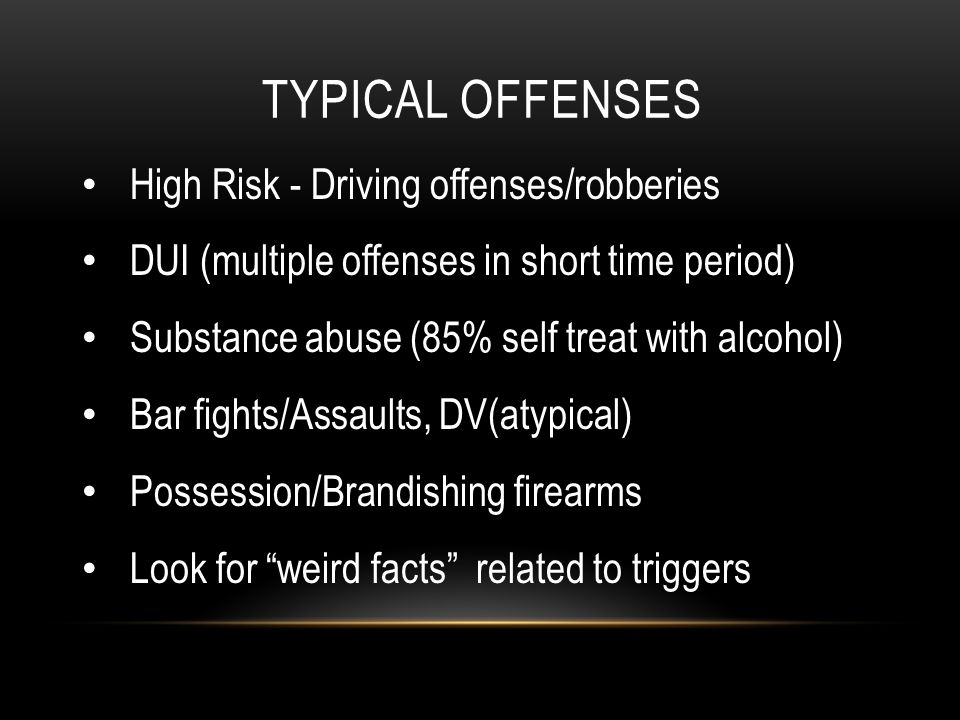 TYPICAL OFFENSES High Risk - Driving offenses/robberies DUI (multiple offenses in short time period) Substance abuse (85% self treat with alcohol) Bar fights/Assaults, DV(atypical) Possession/Brandishing firearms Look for weird facts related to triggers