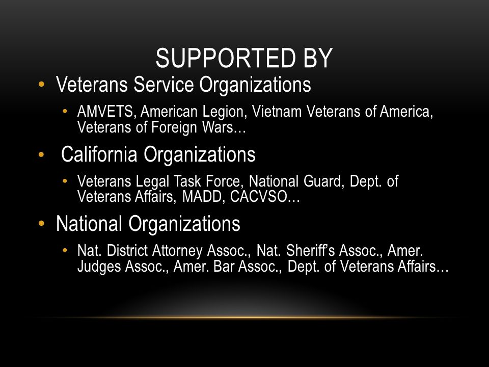 SUPPORTED BY Veterans Service Organizations AMVETS, American Legion, Vietnam Veterans of America, Veterans of Foreign Wars… California Organizations Veterans Legal Task Force, National Guard, Dept.