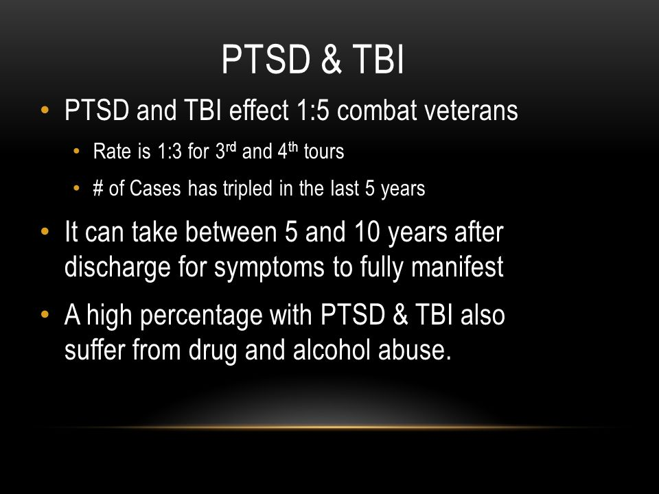 PTSD & TBI PTSD and TBI effect 1:5 combat veterans Rate is 1:3 for 3 rd and 4 th tours # of Cases has tripled in the last 5 years It can take between 5 and 10 years after discharge for symptoms to fully manifest A high percentage with PTSD & TBI also suffer from drug and alcohol abuse.