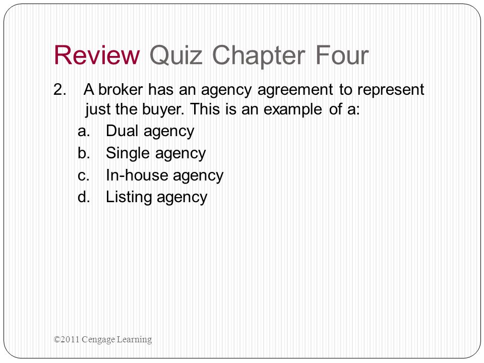 Review Quiz Chapter Four 2. A broker has an agency agreement to represent just the buyer. This is an example of a: a.Dual agency b.Single agency c.In-